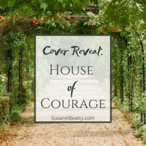 Cover Reveal: House of Courage by Susan K. Beatty! #christianfiction #womansfiction SusanKBeatty.com